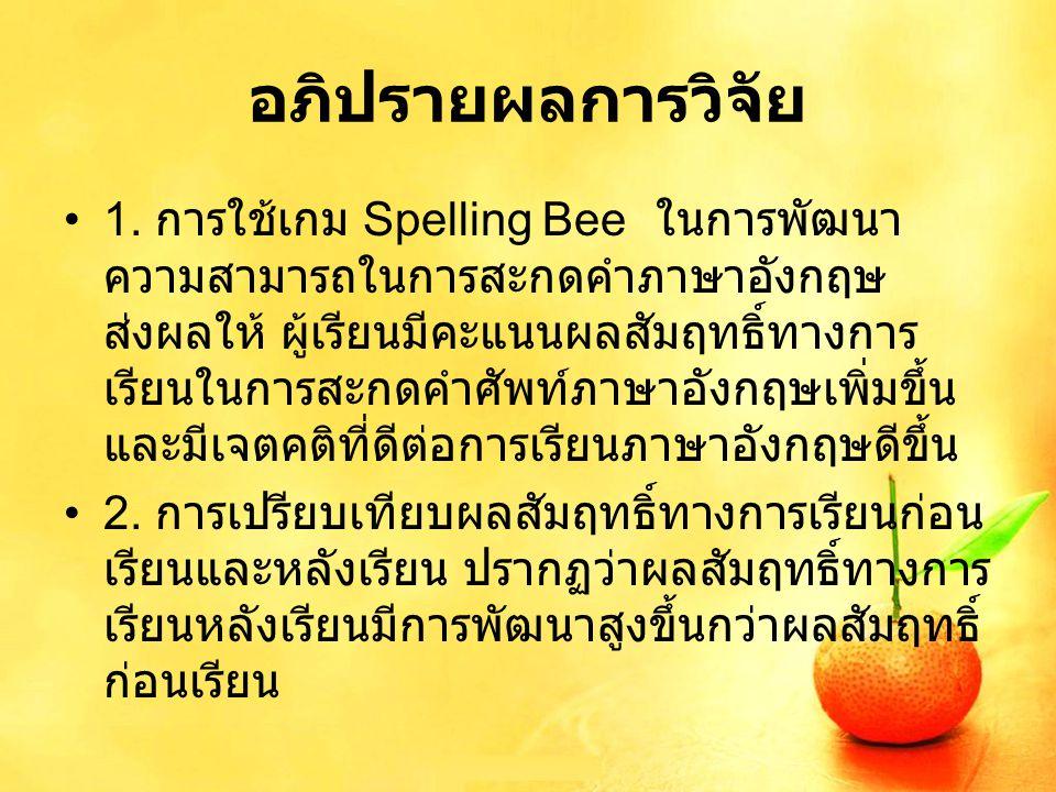 อภิปรายผลการวิจัย 1. การใช้เกม Spelling Bee ในการพัฒนา ความสามารถในการสะกดคำภาษาอังกฤษ ส่งผลให้ ผู้เรียนมีคะแนนผลสัมฤทธิ์ทางการ เรียนในการสะกดคำศัพท์ภ