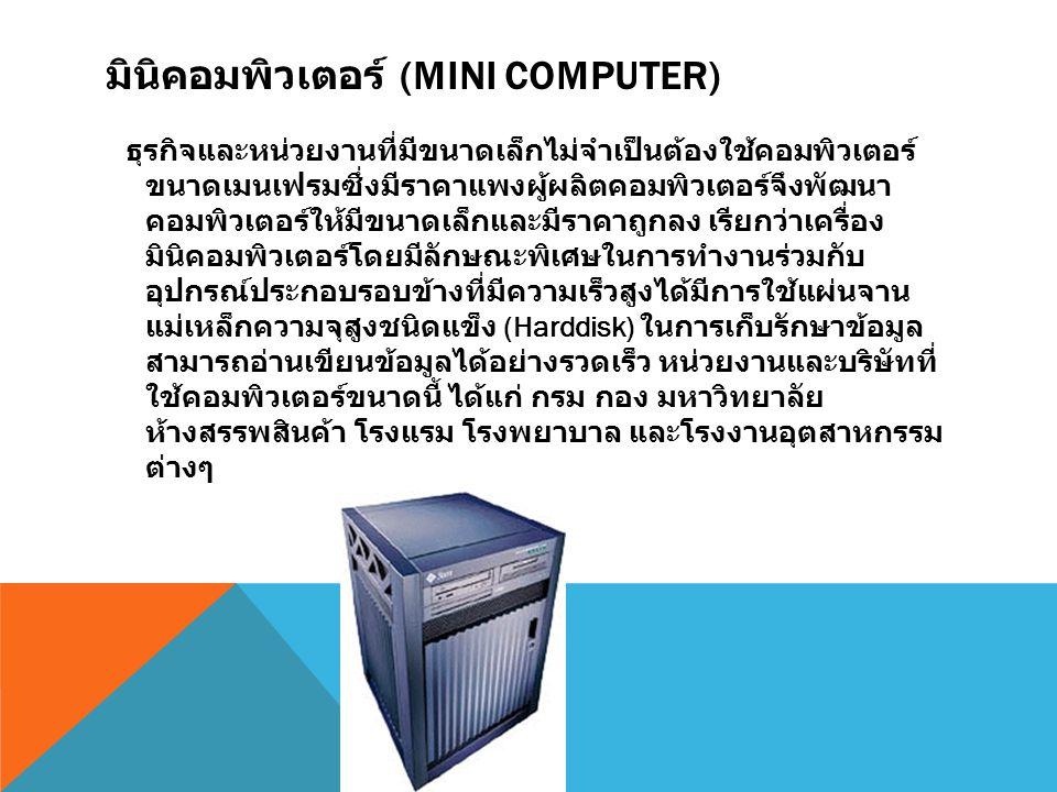 มินิคอมพิวเตอร์ (MINI COMPUTER) ธุรกิจและหน่วยงานที่มีขนาดเล็กไม่จำเป็นต้องใช้คอมพิวเตอร์ ขนาดเมนเฟรมซึ่งมีราคาแพงผู้ผลิตคอมพิวเตอร์จึงพัฒนา คอมพิวเตอ