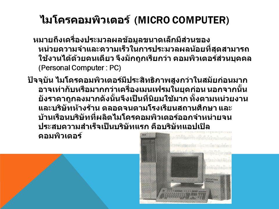 ไมโครคอมพิวเตอร์ (MICRO COMPUTER) หมายถึงเครื่องประมวลผลข้อมูลขนาดเล็กมีส่วนของ หน่วยความจำและความเร็วในการประมวลผลน้อยที่สุดสามารถ ใช้งานได้ด้วยคนเดี