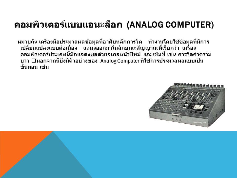 คอมพิวเตอร์แบบแอนะล็อก (ANALOG COMPUTER) หมายถึง เครื่องมือประมวลผลข้อมูลที่อาศัยหลักการวัด ทำงานโดยใช้ข้อมูลที่มีการ เปลี่ยนแปลงแบบต่อเนื่อง แสดงออกม
