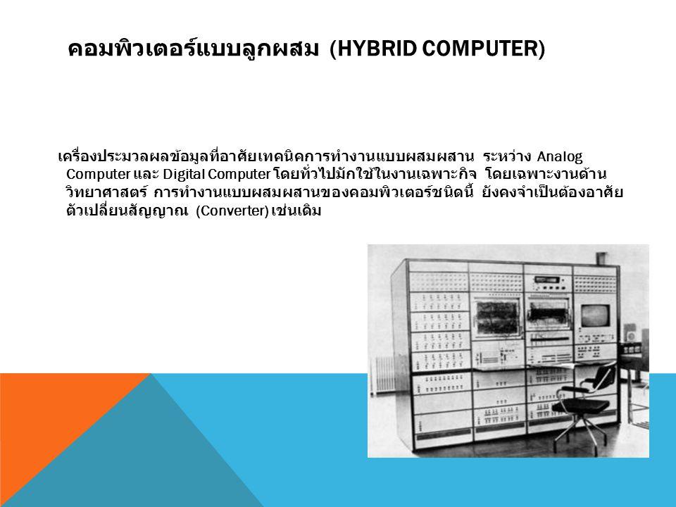 คอมพิวเตอร์แบบลูกผสม (HYBRID COMPUTER) เครื่องประมวลผลข้อมูลที่อาศัยเทคนิคการทำงานแบบผสมผสาน ระหว่าง Analog Computer และ Digital Computer โดยทั่วไปมัก