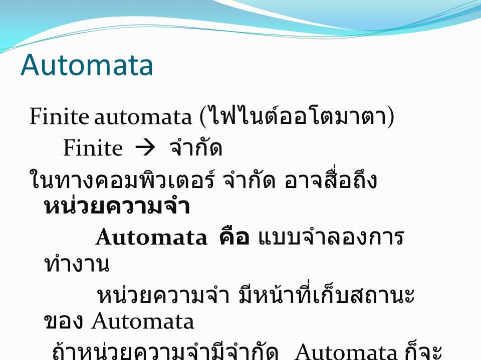 Automata Finite automata ( ไฟไนต์ออโตมาตา ) Finite  จำกัด ในทางคอมพิวเตอร์ จำกัด อาจสื่อถึง หน่วยความจำ Automata คือ แบบจำลองการ ทำงาน หน่วยความจำ มี