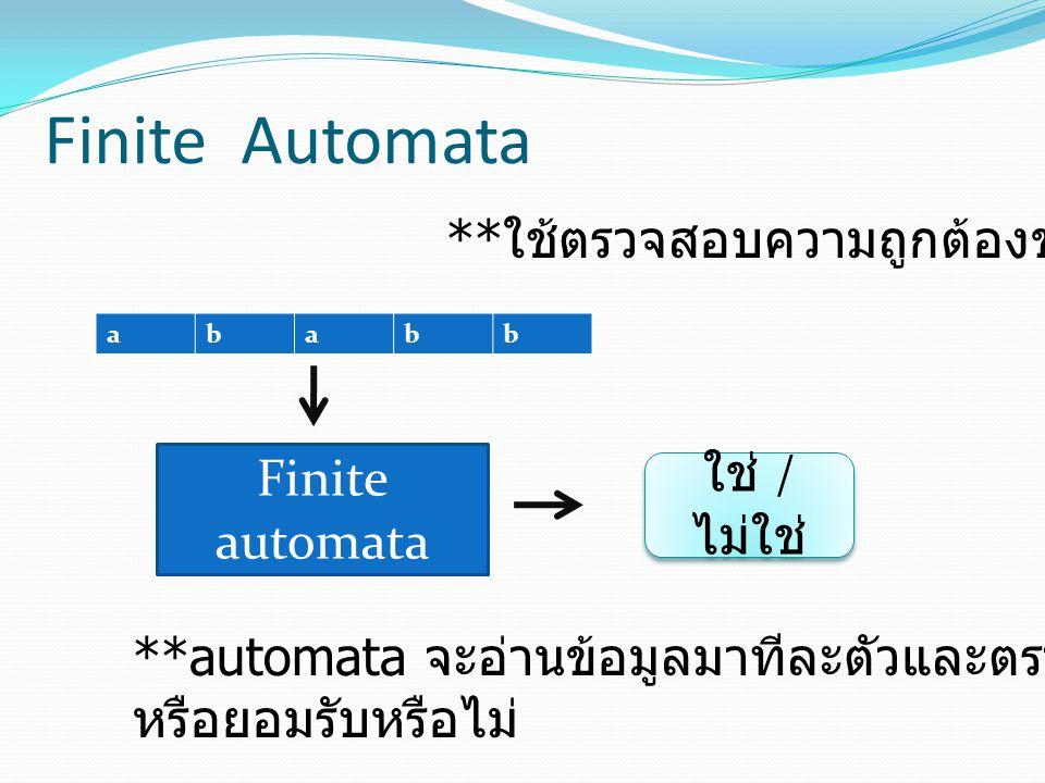 Finite Automata Finite automata ** ใช้ตรวจสอบความถูกต้องของภาษา ababb ใช่ / ไม่ใช่ **automata จะอ่านข้อมูลมาทีละตัวและตรวจสอบดูว่ามันถูกต้อง หรือยอมรั