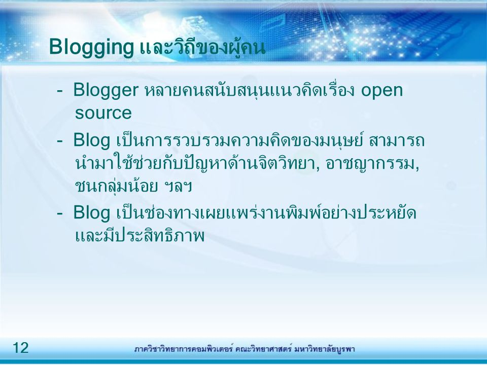 12 Blogging และวิถีของผู้คน - Blogger หลายคนสนับสนุนแนวคิดเรื่อง open source - Blog เป็นการรวบรวมความคิดของมนุษย์ สามารถ นำมาใช้ช่วยกับปัญหาด้านจิตวิทยา, อาชญากรรม, ชนกลุ่มน้อย ฯลฯ - Blog เป็นช่องทางเผยแพร่งานพิมพ์อย่างประหยัด และมีประสิทธิภาพ