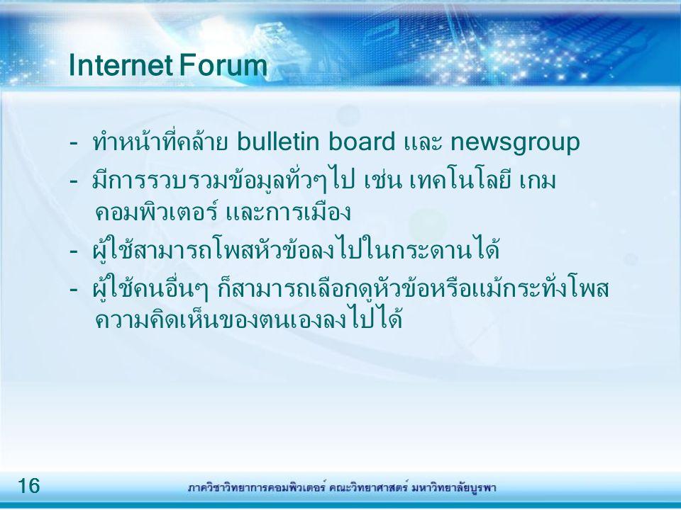 16 Internet Forum - ทำหน้าที่คล้าย bulletin board และ newsgroup - มีการรวบรวมข้อมูลทั่วๆไป เช่น เทคโนโลยี เกม คอมพิวเตอร์ และการเมือง - ผู้ใช้สามารถโพสหัวข้อลงไปในกระดานได้ - ผู้ใช้คนอื่นๆ ก็สามารถเลือกดูหัวข้อหรือแม้กระทั่งโพส ความคิดเห็นของตนเองลงไปได้