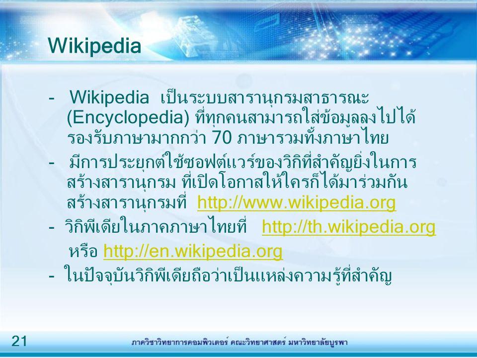 21 Wikipedia - Wikipedia เป็นระบบสารานุกรมสาธารณะ (Encyclopedia) ที่ทุกคนสามารถใส่ข้อมูลลงไปได้ รองรับภาษามากกว่า 70 ภาษารวมทั้งภาษาไทย - มีการประยุกต์ใช้ซอฟต์แวร์ของวิกิที่สำคัญยิ่งในการ สร้างสารานุกรม ที่เปิดโอกาสให้ใครก็ได้มาร่วมกัน สร้างสารานุกรมที่ http://www.wikipedia.orghttp://www.wikipedia.org - วิกิพีเดียในภาคภาษาไทยที่ http://th.wikipedia.orghttp://th.wikipedia.org หรือ http://en.wikipedia.orghttp://en.wikipedia.org - ในปัจจุบันวิกิพีเดียถือว่าเป็นแหล่งความรู้ที่สำคัญ