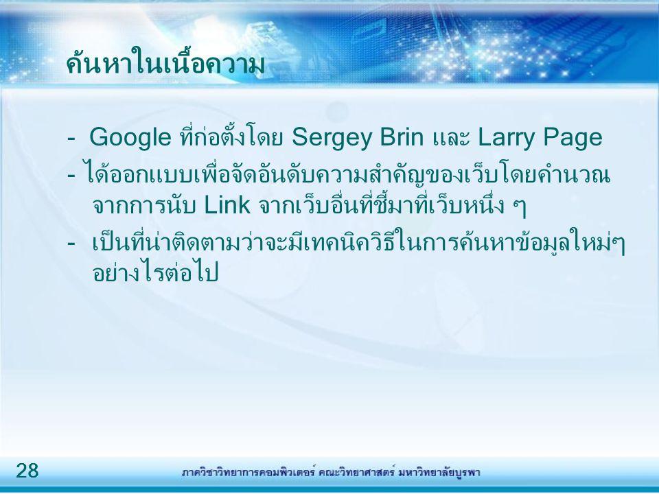 28 ค้นหาในเนื้อความ - Google ที่ก่อตั้งโดย Sergey Brin และ Larry Page - ได้ออกแบบเพื่อจัดอันดับความสำคัญของเว็บโดยคำนวณ จากการนับ Link จากเว็บอื่นที่ช