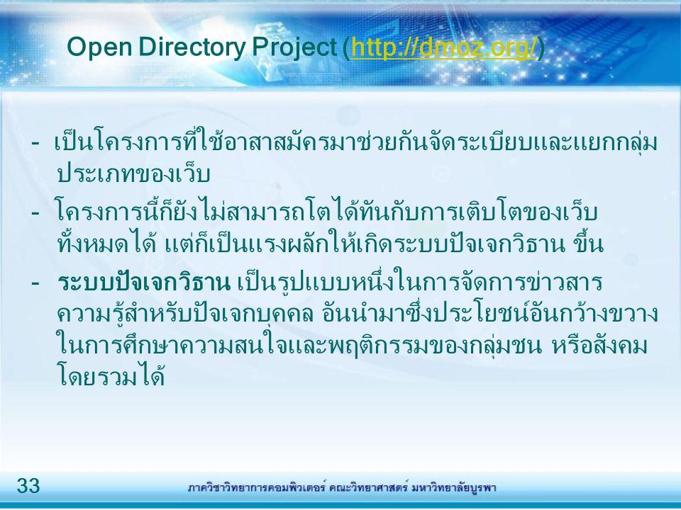 33 Open Directory Project (http://dmoz.org/)http://dmoz.org/ - เป็นโครงการที่ใช้อาสาสมัครมาช่วยกันจัดระเบียบและแยกกลุ่ม ประเภทของเว็บ - โครงการนี้ก็ยังไม่สามารถโตได้ทันกับการเติบโตของเว็บ ทั้งหมดได้ แต่ก็เป็นแรงผลักให้เกิดระบบปัจเจกวิธาน ขึ้น -ระบบปัจเจกวิธาน เป็นรูปแบบหนึ่งในการจัดการข่าวสาร ความรู้สำหรับปัจเจกบุคคล อันนำมาซึ่งประโยชน์อันกว้างขวาง ในการศึกษาความสนใจและพฤติกรรมของกลุ่มชน หรือสังคม โดยรวมได้