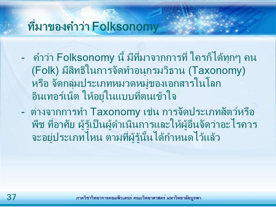 37 ที่มาของคำว่า Folksonomy - คำว่า Folksonomy นี้ มีที่มาจากการที่ ใครก็ได้ทุกๆ คน (Folk) มีสิทธิในการจัดทำอนุกรมวิธาน (Taxonomy) หรือ จัดกลุ่มประเภทหมวดหมู่ของเอกสารในโลก อินเทอร์เน็ต ให้อยู่ในแบบที่ตนเข้าใจ - ต่างจากการทำ Taxonomy เช่น การจัดประเภทสัตว์หรือ พืช ที่อาศัย ผู้รู้เป็นผู้ดำเนินการและให้ผู้อื่นจัดว่าอะไรควร จะอยู่ประเภทไหน ตามที่ผู้รู้นั้นได้กำหนดไว้แล้ว