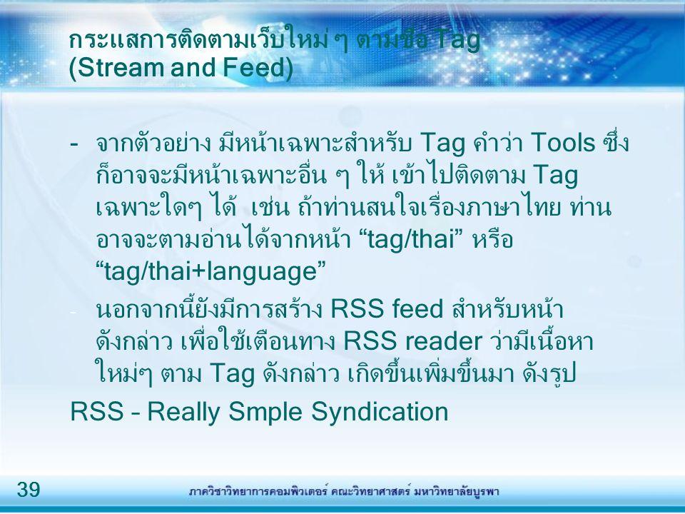 39 กระแสการติดตามเว็บใหม่ ๆ ตามชื่อ Tag (Stream and Feed) -จากตัวอย่าง มีหน้าเฉพาะสำหรับ Tag คำว่า Tools ซึ่ง ก็อาจจะมีหน้าเฉพาะอื่น ๆ ให้ เข้าไปติดตาม Tag เฉพาะใดๆ ได้ เช่น ถ้าท่านสนใจเรื่องภาษาไทย ท่าน อาจจะตามอ่านได้จากหน้า tag/thai หรือ tag/thai+language - นอกจากนี้ยังมีการสร้าง RSS feed สำหรับหน้า ดังกล่าว เพื่อใช้เตือนทาง RSS reader ว่ามีเนื้อหา ใหม่ๆ ตาม Tag ดังกล่าว เกิดขึ้นเพิ่มขึ้นมา ดังรูป RSS – Really Smple Syndication
