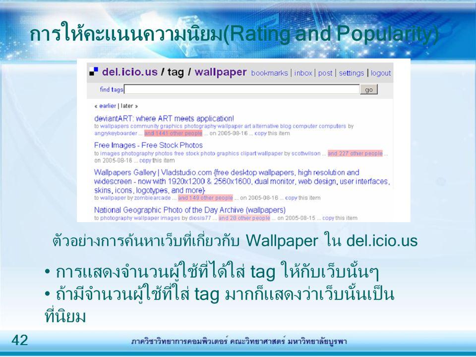 42 การให้คะแนนความนิยม(Rating and Popularity) ตัวอย่างการค้นหาเว็บที่เกี่ยวกับ Wallpaper ใน del.icio.us การแสดงจำนวนผู้ใช้ที่ได้ใส่ tag ให้กับเว็บนั้น
