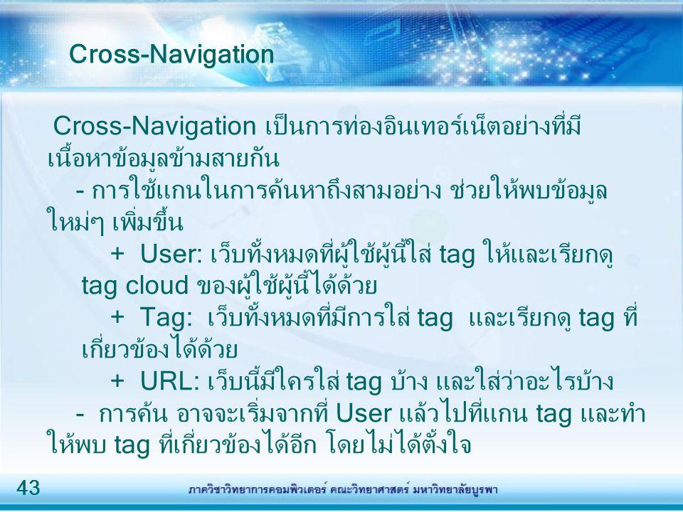 43 Cross-Navigation เป็นการท่องอินเทอร์เน็ตอย่างที่มี เนื้อหาข้อมูลข้ามสายกัน - การใช้แกนในการค้นหาถึงสามอย่าง ช่วยให้พบข้อมูล ใหม่ๆ เพิ่มขึ้น + User: เว็บทั้งหมดที่ผู้ใช้ผู้นี้ใส่ tag ให้และเรียกดู tag cloud ของผู้ใช้ผู้นี้ได้ด้วย + Tag: เว็บทั้งหมดที่มีการใส่ tag และเรียกดู tag ที่ เกี่ยวข้องได้ด้วย + URL: เว็บนี้มีใครใส่ tag บ้าง และใส่ว่าอะไรบ้าง - การค้น อาจจะเริ่มจากที่ User แล้วไปที่แกน tag และทำ ให้พบ tag ที่เกี่ยวข้องได้อีก โดยไม่ได้ตั้งใจ Cross-Navigation