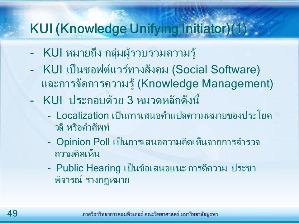 49 KUI (Knowledge Unifying Initiator)(1) - KUI หมายถึง กลุ่มผู้รวบรวมความรู้ - KUI เป็นซอฟต์แวร์ทางสังคม (Social Software) และการจัดการความรู้ (Knowledge Management) - KUI ประกอบด้วย 3 หมวดหลักดังนี้ - Localization เป็นการเสนอคำแปลความหมายของประโยค วลี หรือคำศัพท์ - Opinion Poll เป็นการเสนอความคิดเห็นจากการสำรวจ ความคิดเห็น - Public Hearing เป็นข้อเสนอแนะ การตีความ ประชา พิจารณ์ ร่างกฎหมาย
