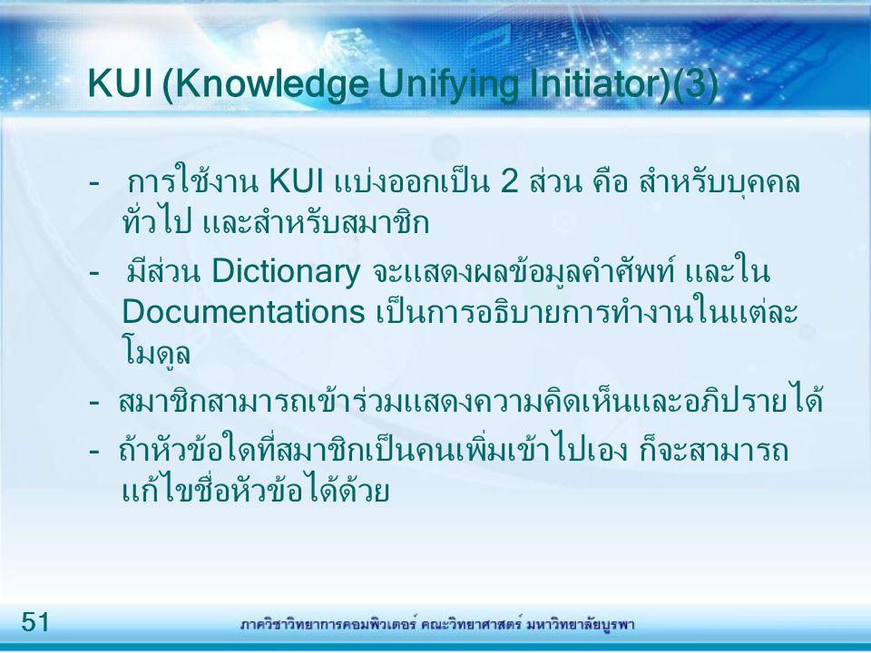51 KUI (Knowledge Unifying Initiator)(3) - การใช้งาน KUI แบ่งออกเป็น 2 ส่วน คือ สำหรับบุคคล ทั่วไป และสำหรับสมาชิก - มีส่วน Dictionary จะแสดงผลข้อมูลคำศัพท์ และใน Documentations เป็นการอธิบายการทำงานในแต่ละ โมดูล - สมาชิกสามารถเข้าร่วมแสดงความคิดเห็นและอภิปรายได้ - ถ้าหัวข้อใดที่สมาชิกเป็นคนเพิ่มเข้าไปเอง ก็จะสามารถ แก้ไขชื่อหัวข้อได้ด้วย