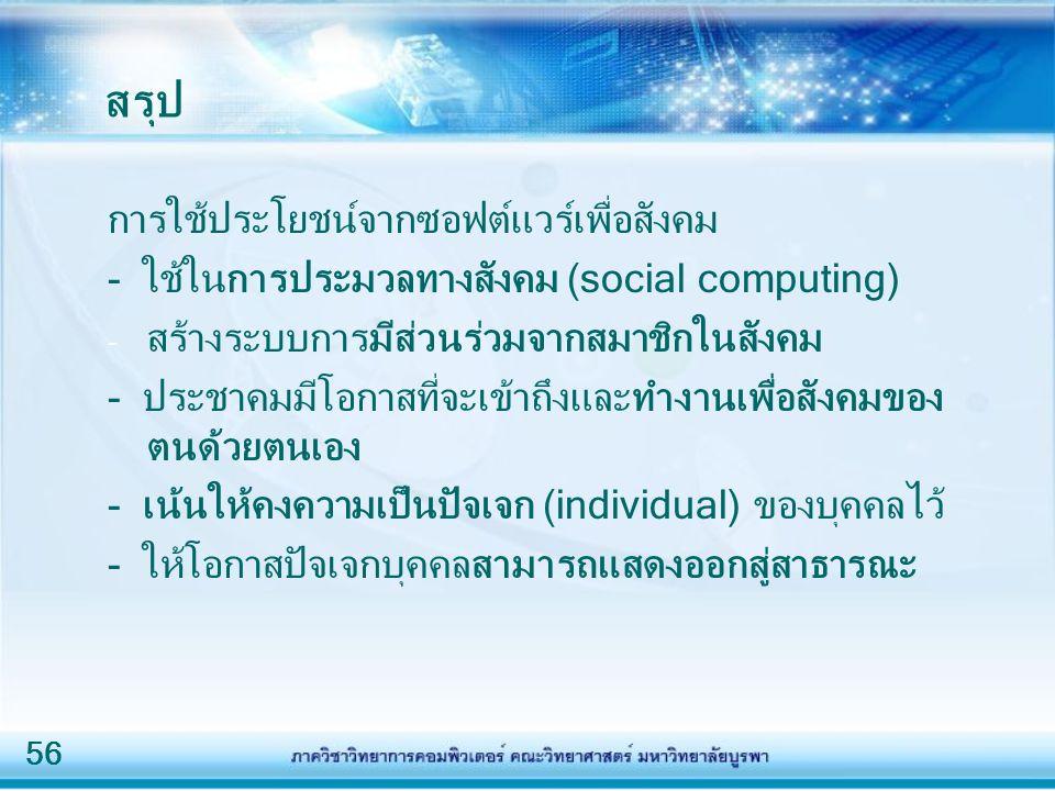 56 สรุป การใช้ประโยชน์จากซอฟต์แวร์เพื่อสังคม - ใช้ในการประมวลทางสังคม (social computing) - สร้างระบบการมีส่วนร่วมจากสมาชิกในสังคม - ประชาคมมีโอกาสที่จะเข้าถึงและทำงานเพื่อสังคมของ ตนด้วยตนเอง - เน้นให้คงความเป็นปัจเจก (individual) ของบุคคลไว้ - ให้โอกาสปัจเจกบุคคลสามารถแสดงออกสู่สาธารณะ