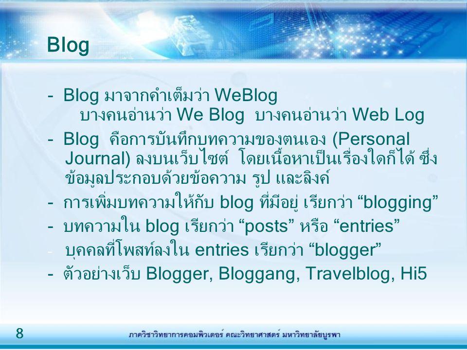 8 - Blog มาจากคำเต็มว่า WeBlog บางคนอ่านว่า We Blog บางคนอ่านว่า Web Log - Blog คือการบันทึกบทความของตนเอง (Personal Journal) ลงบนเว็บไซต์ โดยเนื้อหาเป็นเรื่องใดก็ได้ ซึ่ง ข้อมูลประกอบด้วยข้อความ รูป และลิงค์ - การเพิ่มบทความให้กับ blog ที่มีอยู่ เรียกว่า blogging - บทความใน blog เรียกว่า posts หรือ entries - บุคคลที่โพสท์ลงใน entries เรียกว่า blogger - ตัวอย่างเว็บ Blogger, Bloggang, Travelblog, Hi5