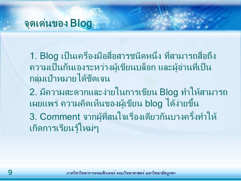 9 จุดเด่นของ Blog 1. Blog เป็นเครื่องมือสื่อสารชนิดหนึ่ง ที่สามารถสื่อถึง ความเป็นกันเองระหว่างผู้เขียนบล็อก และผู้อ่านที่เป็น กลุ่มเป้าหมายได้ชัดเจน