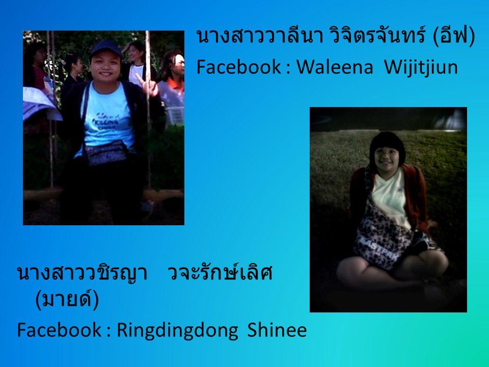 นางสาววาลีนา วิจิตรจันทร์ ( อีฟ ) Facebook : Waleena Wijitjiun นางสาววชิรญา วจะรักษ์เลิศ ( มายด์ ) Facebook : Ringdingdong Shinee