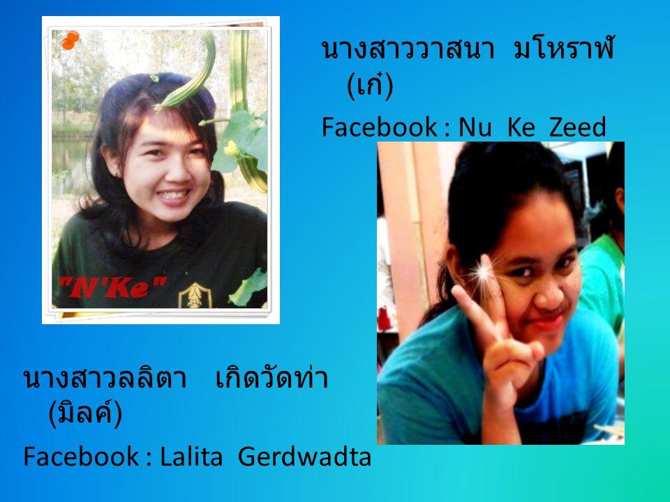 นางสาววาสนา มโหราฬ ( เก๋ ) Facebook : Nu Ke Zeed นางสาวลลิตา เกิดวัดท่า ( มิลค์ ) Facebook : Lalita Gerdwadta