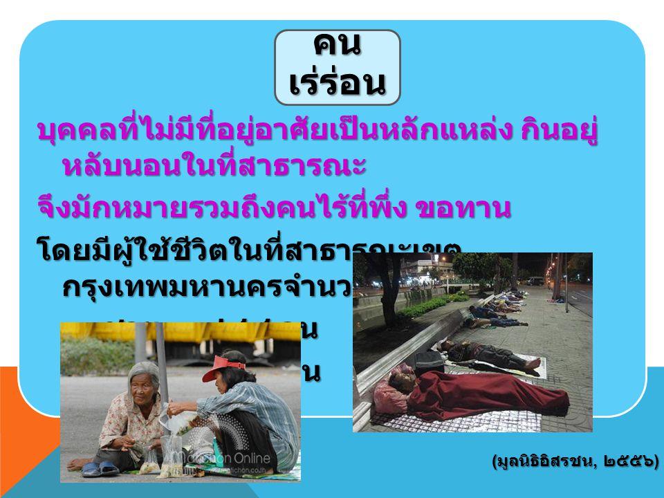 บุคคลที่ไม่มีที่อยู่อาศัยเป็นหลักแหล่ง กินอยู่ หลับนอนในที่สาธารณะ จึงมักหมายรวมถึงคนไร้ที่พึ่ง ขอทาน โดยมีผู้ใช้ชีวิตในที่สาธารณะเขต กรุงเทพมหานครจำนวน ๓, ๑๔๐ คน ชาย ๑, ๙๔๔ คน หญิง ๑, ๑๙๖ คน คน เร่ร่อน ( มูลนิธิอิสรชน, ๒๕๕๖ )