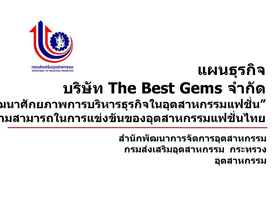 แผนธุรกิจ บริษัท The Best Gems จำกัด กิจกรรม การพัฒนาศักยภาพการบริหารธุรกิจในอุตสาหกรรมแฟชั่น ภายใต้ โครงการพัฒนาขีดความสามารถในการแข่งขันของอุตสาหกรรมแฟชั่นไทย สำนักพัฒนาการจัดการอุตสาหกรรม กรมส่งเสริมอุตสาหกรรม กระทรวง อุตสาหกรรม