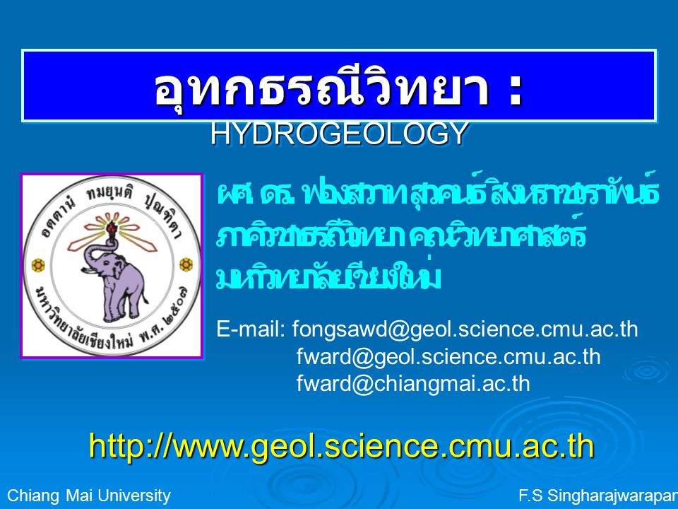 F.S SingharajwarapanChiang Mai University อุทกธรณีวิทยา : HYDROGEOLOGY http://www.geol.science.cmu.ac.th E-mail: fongsawd@geol.science.cmu.ac.th fward