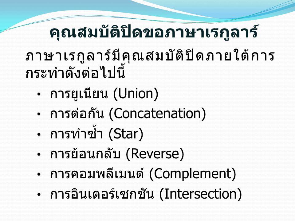คุณสมบัติปิดขอภาษาเรกูลาร์ ภาษาเรกูลาร์มีคุณสมบัติปิดภายใต้การ กระทำดังต่อไปนี้ การยูเนียน (Union) การต่อกัน (Concatenation) การทำซ้ำ (Star) การย้อนกล