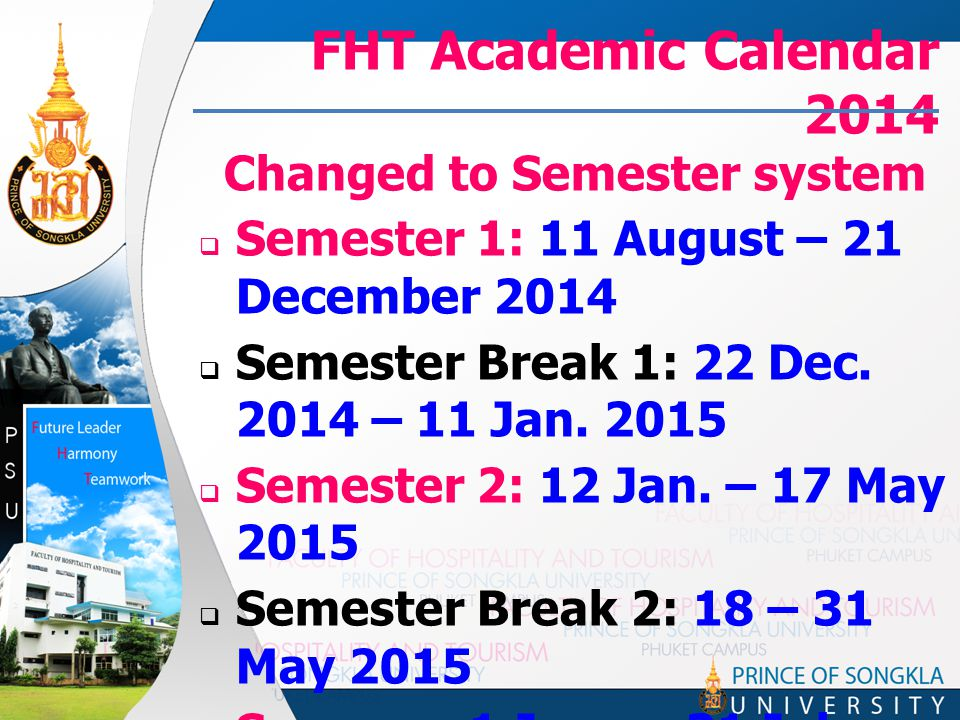 FHT Academic Calendar 2014 Changed to Semester system  Semester 1: 11 August – 21 December 2014  Semester Break 1: 22 Dec.