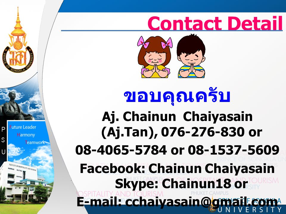 Contact Detail ขอบคุณครับ Aj. Chainun Chaiyasain (Aj.Tan), 076-276-830 or 08-4065-5784 or 08-1537-5609 Facebook: Chainun Chaiyasain Skype: Chainun18 o
