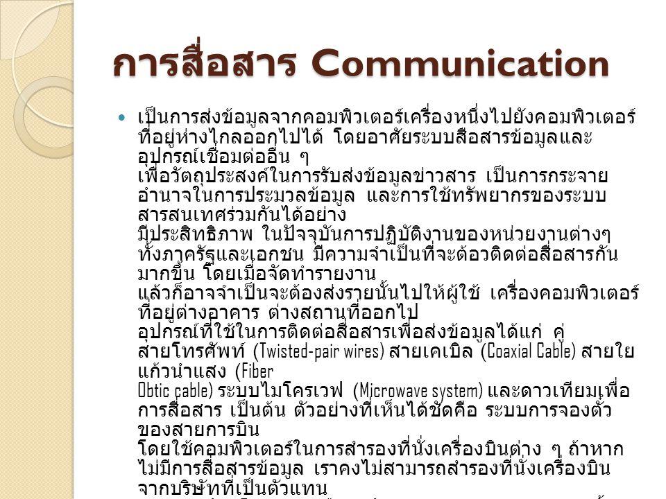การสื่อสาร Communication เป็นการส่งข้อมูลจากคอมพิวเตอร์เครื่องหนึ่งไปยังคอมพิวเตอร์ ที่อยู่ห่างไกลออกไปได้ โดยอาศัยระบบสือสารข้อมูลและ อุปกรณ์เชื่อมต่ออื่น ๆ เพื่อวัตถุประสงค์ในการรับส่งข้อมูลข่าวสาร เป็นการกระจาย อำนาจในการประมวลข้อมูล และการใช้ทรัพยากรของระบบ สารสนเทศร่วมกันได้อย่าง มีประสิทธิภาพ ในปัจจุบันการปฏิบัติงานของหน่วยงานต่างๆ ทั้งภาครัฐและเอกชน มีความจำเป็นที่จะต้อวติดต่อสื่อสารกัน มากขึ้น โดยเมื่อจัดทำรายงาน แล้วก็อาจจำเป็นจะต้องส่งรายนั้นไปให้ผู้ใช้ เครื่องคอมพิวเตอร์ ที่อยู่ต่างอาคาร ต่างสถานที่ออกไป อุปกรณ์ที่ใช้ในการติดต่อสื่อสารเพื่อส่งข้อมูลได้แก่ คู่ สายโทรศัพท์ (Twisted-pair wires) สายเคเบิล (Coaxial Cable) สายใย แก้วนำแสง (Fiber Obtic cable) ระบบไมโครเวฟ (Microwave system) และดาวเทียมเพื่อ การสื่อสาร เป็นต้น ตัวอย่างที่เห็นได้ชัดคือ ระบบการจองตั๋ว ของสายการบิน โดยใช้คอมพิวเตอร์ในการสำรองที่นั่งเครื่องบินต่าง ๆ ถ้าหาก ไม่มีการสื่อสารข้อมูล เราคงไม่สามารถสำรองที่นั่งเครื่องบิน จากบริษัทที่เป็นตัวแทน จำหน่ายบัตรโดยสาร หรือสำนักงานสาขาของสายการบินนั้น ๆ ที่กระจายอยู่ทุกประเทศทั่วโลกได้