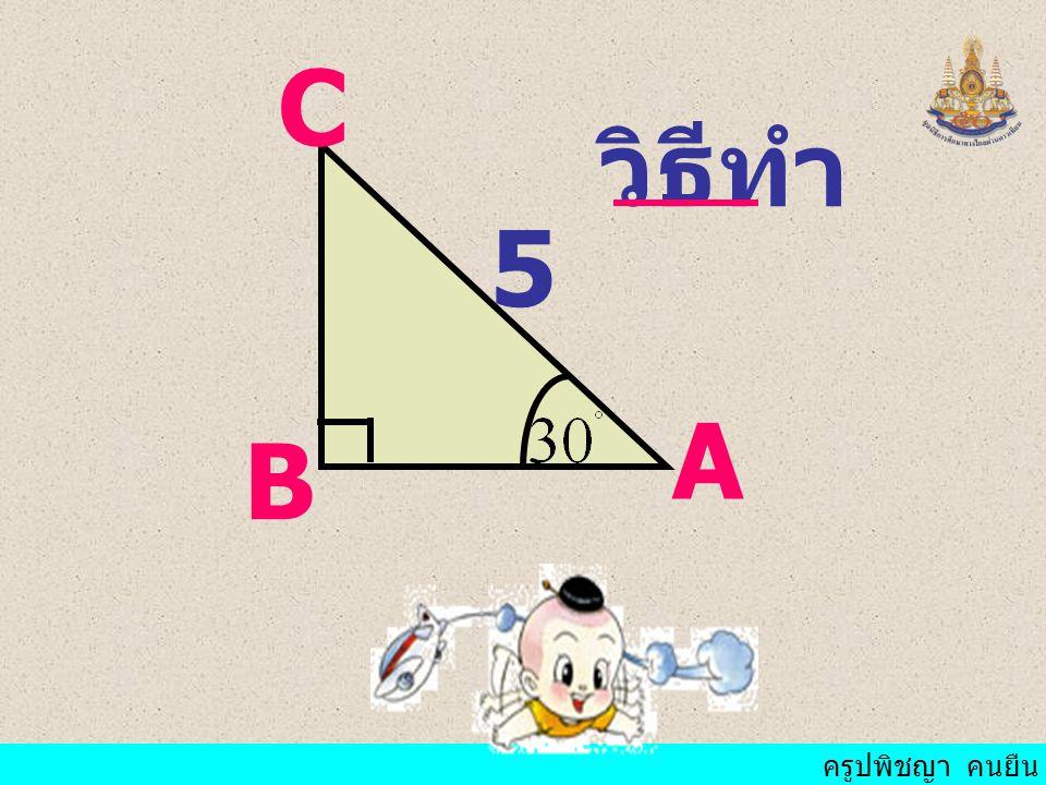 ครูปพิชญา คนยืน ถ้า AC = 10 ซม. จงหา AB และ BC ตัวอย่าง ที่ 2 ABC เป็น มุม ฉากที่ B และ มี ขนาด
