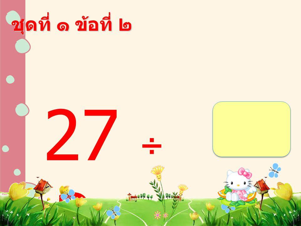 ชุดที่ ๑ ข้อที่ ๒ 27 ÷ 3 =