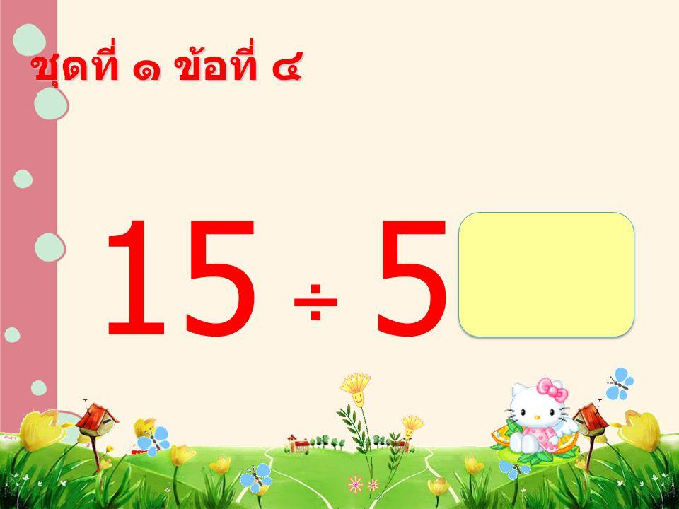 15 ÷ 5 = ชุดที่ ๑ ข้อที่ ๔