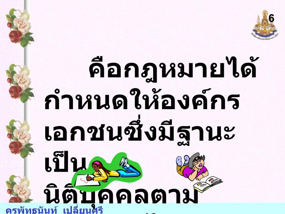 ครูพัทธนันท์ เปลี่ยนศรี คือกฎหมายได้ กำหนดให้องค์กร เอกชนซึ่งมีฐานะ เป็น นิติบุคคลตาม กฎหมายไทย 6