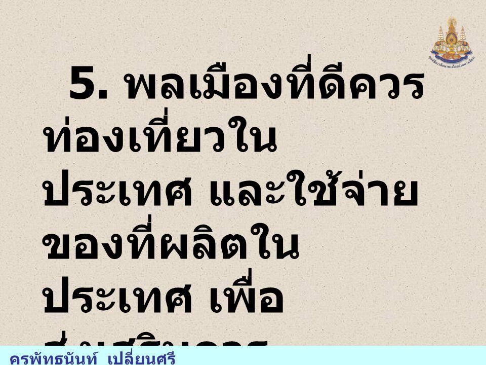 5. พลเมืองที่ดีควร ท่องเที่ยวใน ประเทศ และใช้จ่าย ของที่ผลิตใน ประเทศ เพื่อ ส่งเสริมการ ท่องเที่ยวของไทย ครูพัทธนันท์ เปลี่ยนศรี