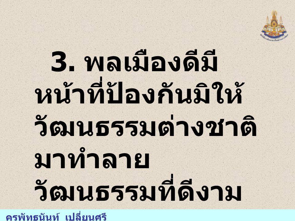 3. พลเมืองดีมี หน้าที่ป้องกันมิให้ วัฒนธรรมต่างชาติ มาทำลาย วัฒนธรรมที่ดีงาม ของชาวไทย ครูพัทธนันท์ เปลี่ยนศรี