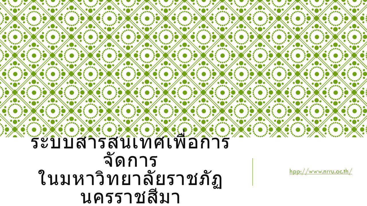 ระบบสารสนเทศเพื่อการ จัดการ ในมหาวิทยาลัยราชภัฏ นครราชสีมา hpp://www.nrru.ac.thhpp://www.nrru.ac.th/