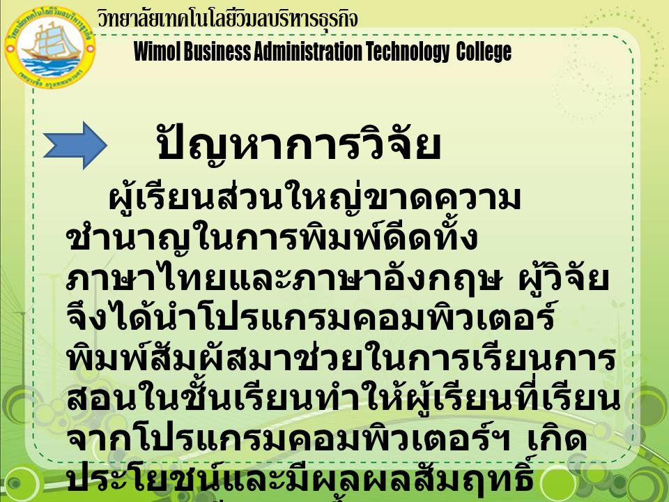 ปัญหาการวิจัย ผู้เรียนส่วนใหญ่ขาดความ ชำนาญในการพิมพ์ดีดทั้ง ภาษาไทยและภาษาอังกฤษ ผู้วิจัย จึงได้นำโปรแกรมคอมพิวเตอร์ พิมพ์สัมผัสมาช่วยในการเรียนการ สอนในชั้นเรียนทำให้ผู้เรียนที่เรียน จากโปรแกรมคอมพิวเตอร์ฯ เกิด ประโยชน์และมีผลผลสัมฤทธิ์ ทางการเรียนสูงขึ้น