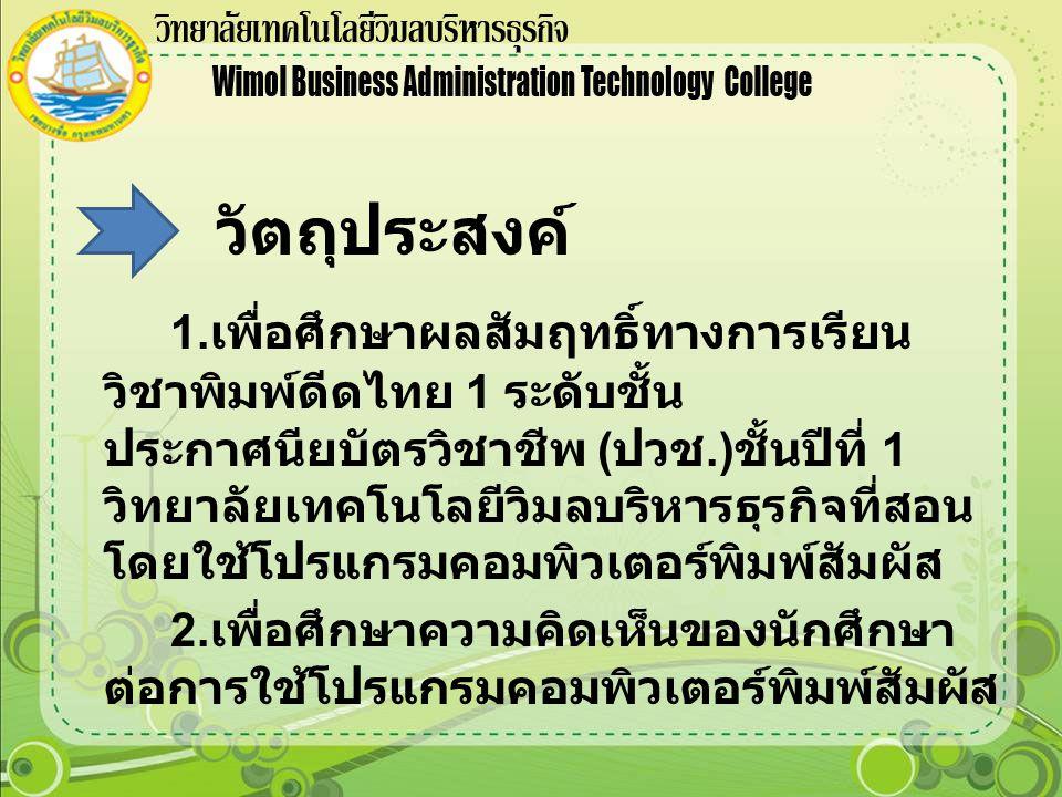 วัตถุประสงค์ 1. เพื่อศึกษาผลสัมฤทธิ์ทางการเรียน วิชาพิมพ์ดีดไทย 1 ระดับชั้น ประกาศนียบัตรวิชาชีพ ( ปวช.) ชั้นปีที่ 1 วิทยาลัยเทคโนโลยีวิมลบริหารธุรกิจ