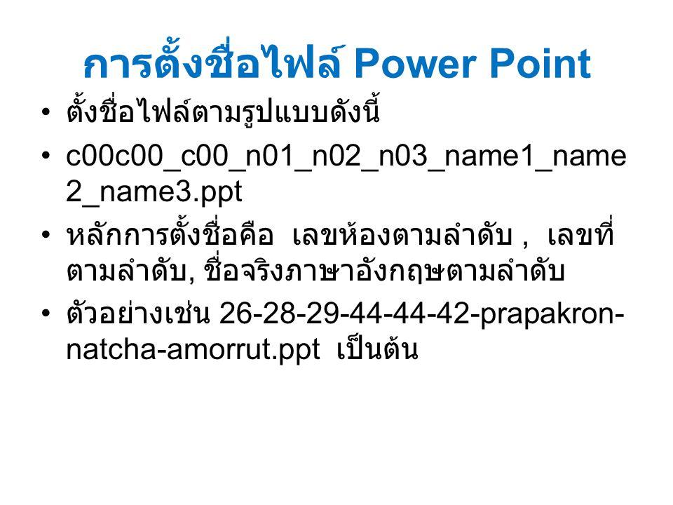 การตั้งชื่อไฟล์ Power Point ตั้งชื่อไฟล์ตามรูปแบบดังนี้ c00c00_c00_n01_n02_n03_name1_name 2_name3.ppt หลักการตั้งชื่อคือ เลขห้องตามลำดับ, เลขที่ ตามลำดับ, ชื่อจริงภาษาอังกฤษตามลำดับ ตัวอย่างเช่น 26-28-29-44-44-42-prapakron- natcha-amorrut.ppt เป็นต้น