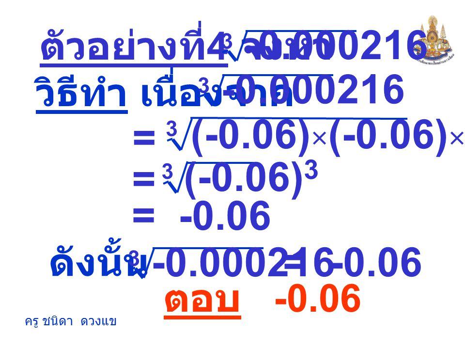 ครู ชนิดา ดวงแข ตัวอย่างที่ 3 จงหา 3 42875 216 35 6 = วิธีทำ เนื่องจาก 3 42875 216 3 × 5 2 5 2 5 2 × = × 7 3 7 3 7 3 ×× 3 5 2 7 3 × () 3 = 5 2 7 3 × =