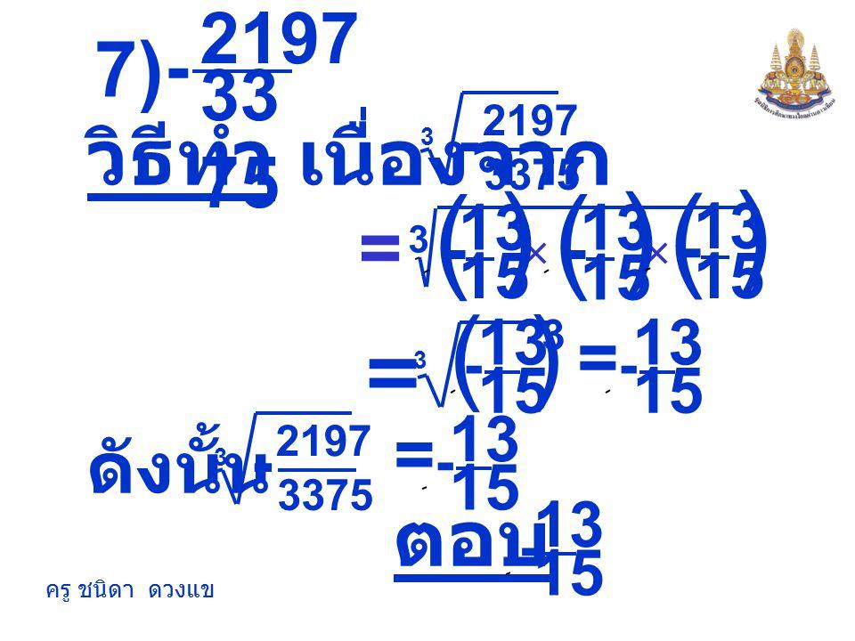 ครู ชนิดา ดวงแข 27 6) 343 - วิธีทำ เนื่องจาก 3 343 27 - 7 3 - = ตอบ 7 3 - 3 = × × ) 7 3 ( - ) 7 3 ( - ) 7 3 ( - ) 7 3 ( 3 - 3 = ดังนั้น 3 343 27 - 7 3