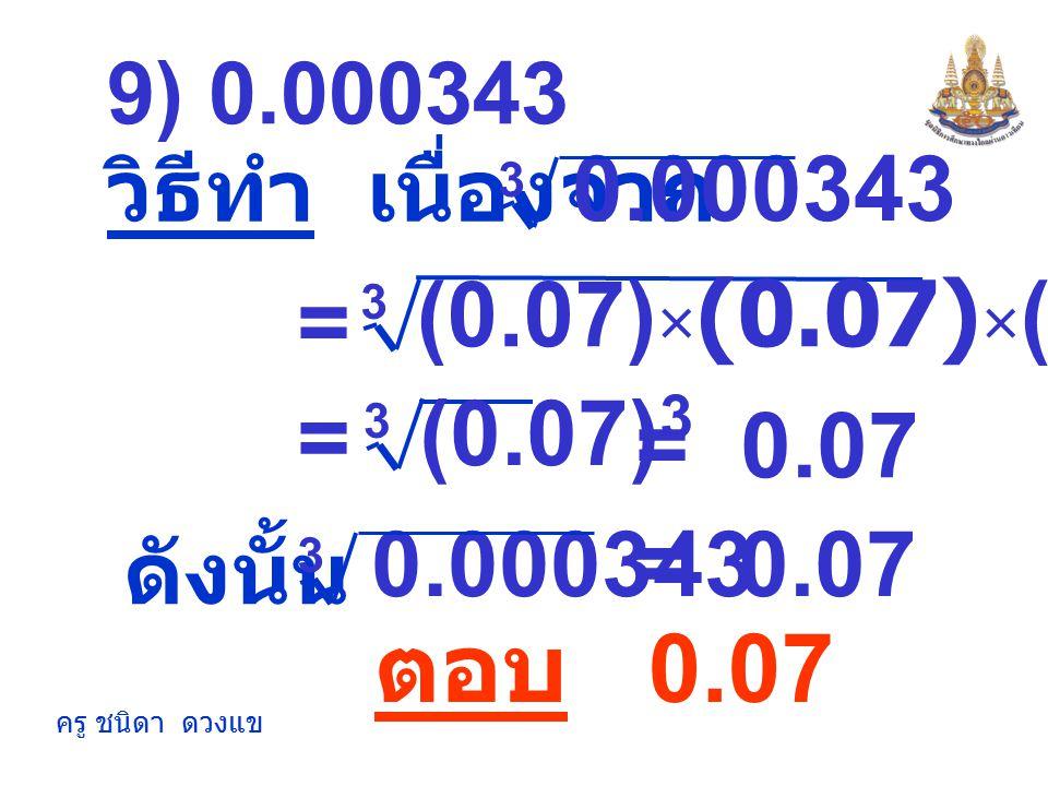 ครู ชนิดา ดวงแข = -0.4 8) -0.064 วิธีทำ เนื่องจาก (-0.4) × (-0.4) × (-0.4) 3 = (-0.4) 3 3 = ตอบ -0.4 -0.064 3 ดังนั้น = -0.4 -0.064 3