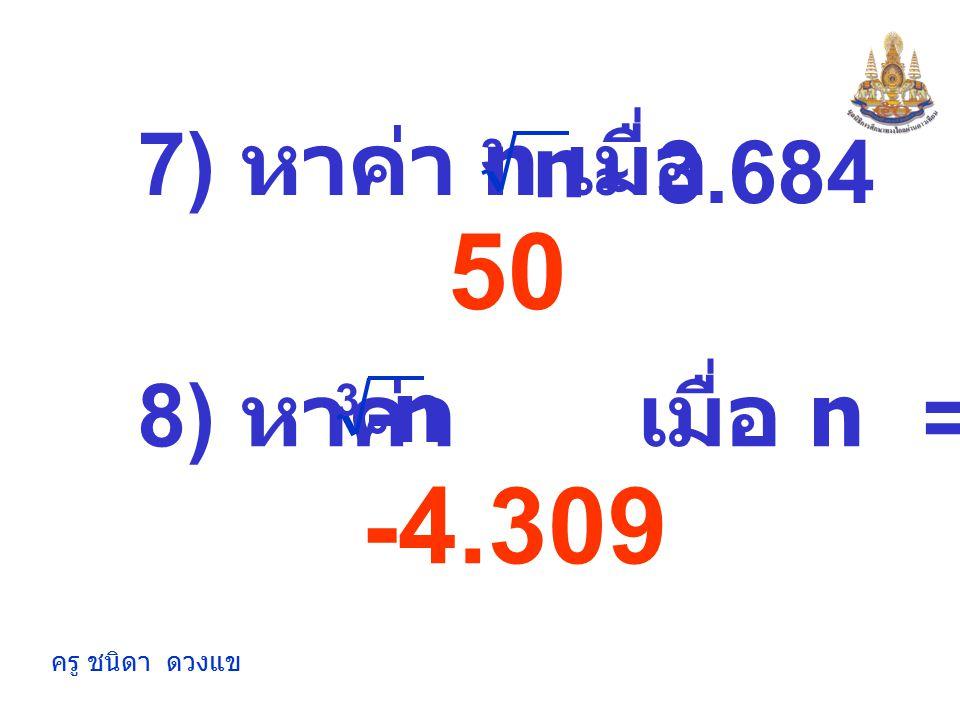 ครู ชนิดา ดวงแข 2.924 12 6) หาค่า n เมื่อ n 3 = 1,728 5) หาค่าประมาณของ 25 3