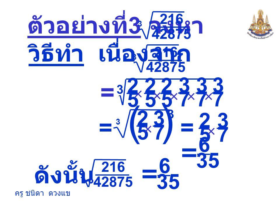 ครู ชนิดา ดวงแข = -18 ตัวอย่างที่ 2 จงหา -5832 3 (-3 × 6) 3 3 = ตอบ -18 วิธีทำ เนื่องจาก -5832 3 ดังนั้น -5832 3 = -18 (-3) × (-3) × (-3) × 6 × 6 × 6