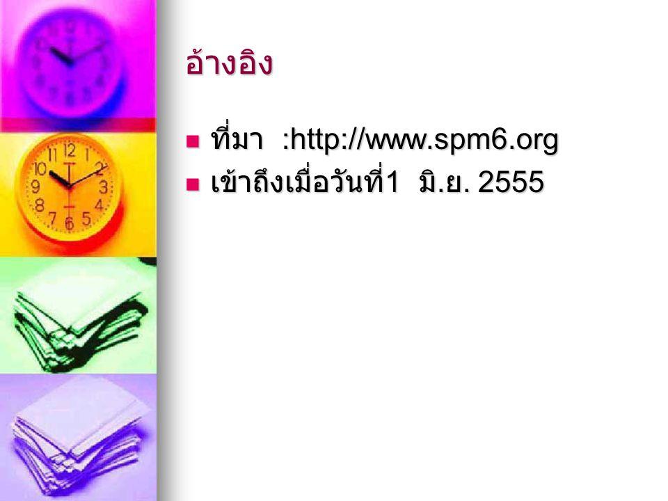 อ้างอิง ที่มา :http://www.spm6.org ที่มา :http://www.spm6.org เข้าถึงเมื่อวันที่ 1 มิ. ย. 2555 เข้าถึงเมื่อวันที่ 1 มิ. ย. 2555