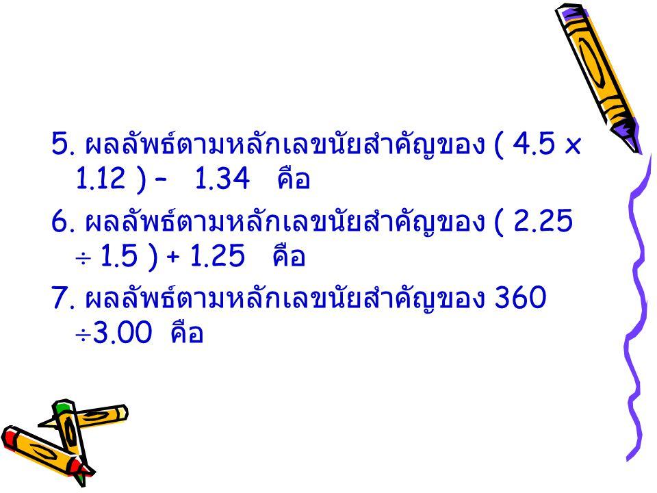 5. ผลลัพธ์ตามหลักเลขนัยสำคัญของ ( 4.5 x 1.12 ) – 1.34 คือ 6. ผลลัพธ์ตามหลักเลขนัยสำคัญของ ( 2.25  1.5 ) + 1.25 คือ 7. ผลลัพธ์ตามหลักเลขนัยสำคัญของ 36