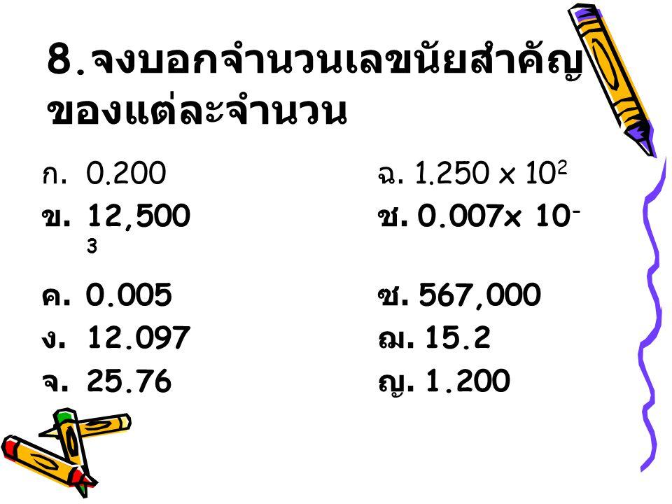 8. จงบอกจำนวนเลขนัยสำคัญ ของแต่ละจำนวน ก. 0.200 ฉ. 1.250 x 10 2 ข. 12,500 ช. 0.007x 10 - 3 ค. 0.005 ซ. 567,000 ง. 12.097 ฌ. 15.2 จ. 25.76 ญ. 1.200