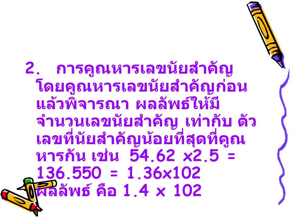 2. การคูณหารเลขนัยสำคัญ โดยคูณหารเลขนัยสำคัญก่อน แล้วพิจารณา ผลลัพธ์ให้มี จำนวนเลขนัยสำคัญ เท่ากับ ตัว เลขที่นัยสำคัญน้อยที่สุดที่คูณ หารกัน เช่น 54.6