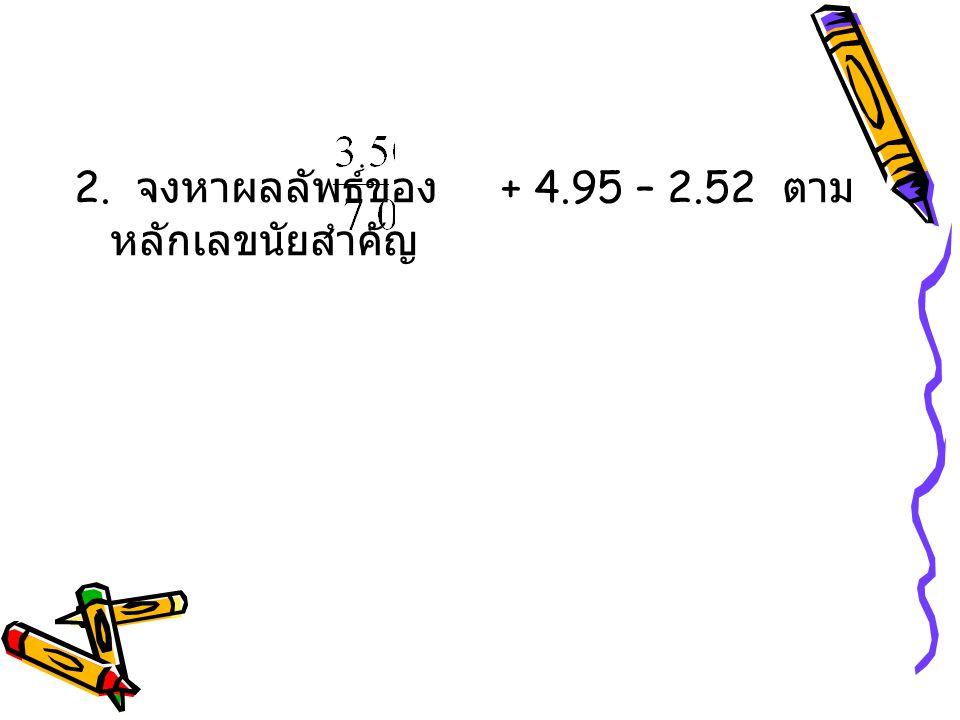 2. จงหาผลลัพธ์ของ + 4.95 – 2.52 ตาม หลักเลขนัยสำคัญ